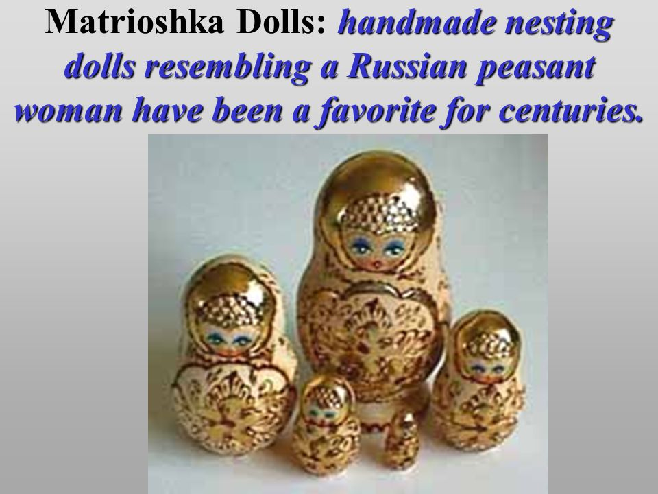 handmade nesting dolls resembling a Russian peasant womanhave been a favorite for centuries. Matrioshka Dolls: handmade nesting dolls resembling a Rus