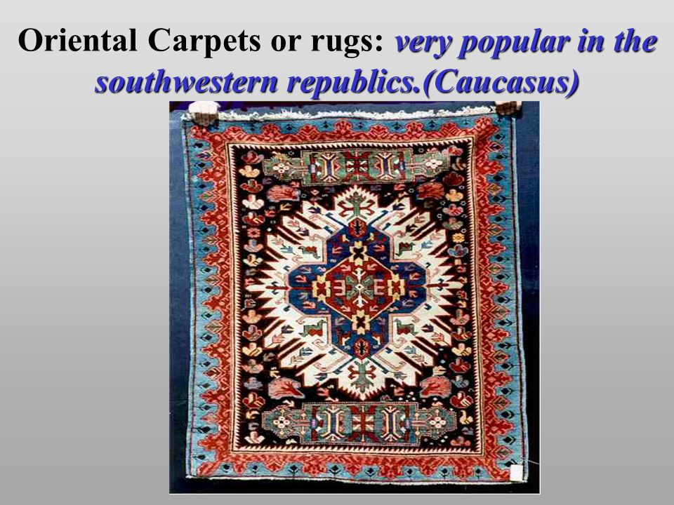 very popular in the southwestern republics.(Caucasus) Oriental Carpets or rugs: very popular in the southwestern republics.(Caucasus)