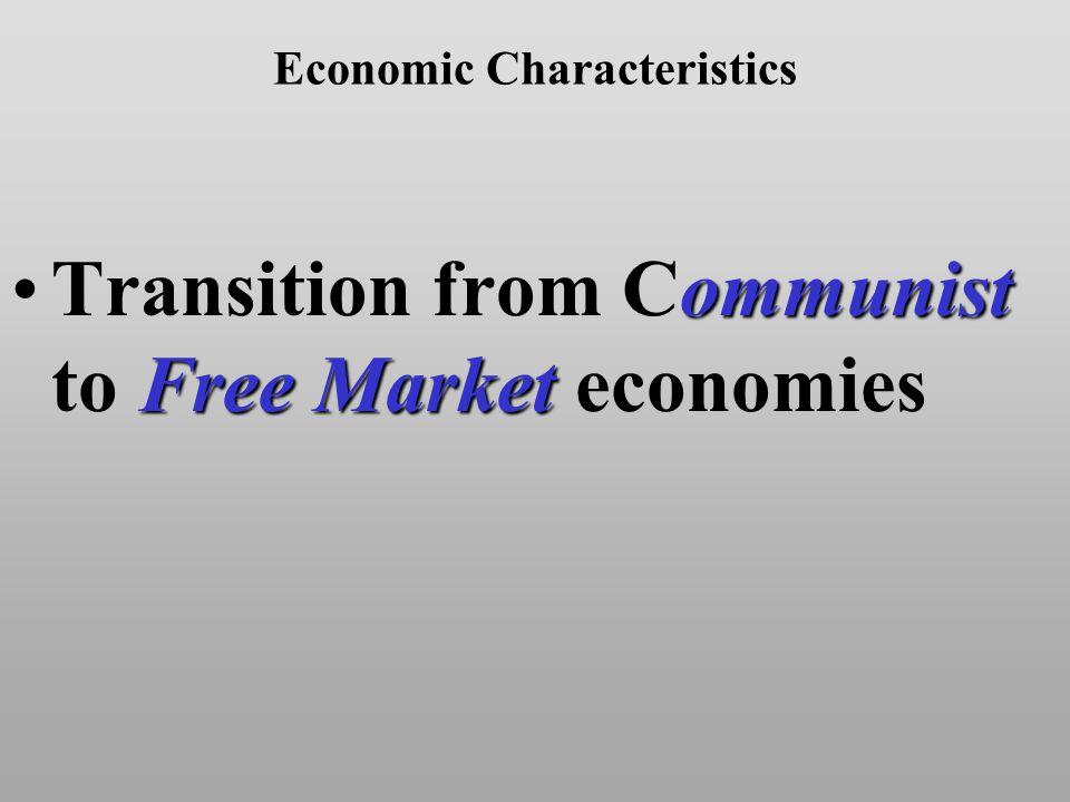 Economic Characteristics ommunist Free MarketTransition from Communist to Free Market economies