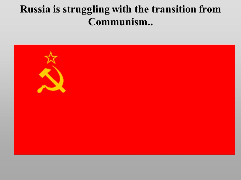 Russia is struggling with the transition from Communism..