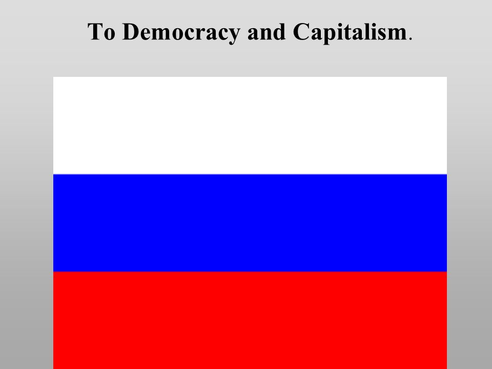 To Democracy and Capitalism.