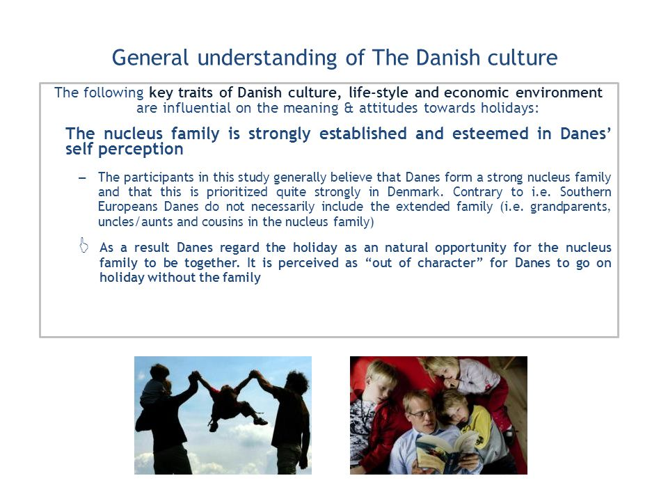 General understanding of The Danish culture The following key traits of Danish culture, life-style and economic environment are influential on the meaning & attitudes towards holidays: The nucleus family is strongly established and esteemed in Danes self perception – The participants in this study generally believe that Danes form a strong nucleus family and that this is prioritized quite strongly in Denmark.