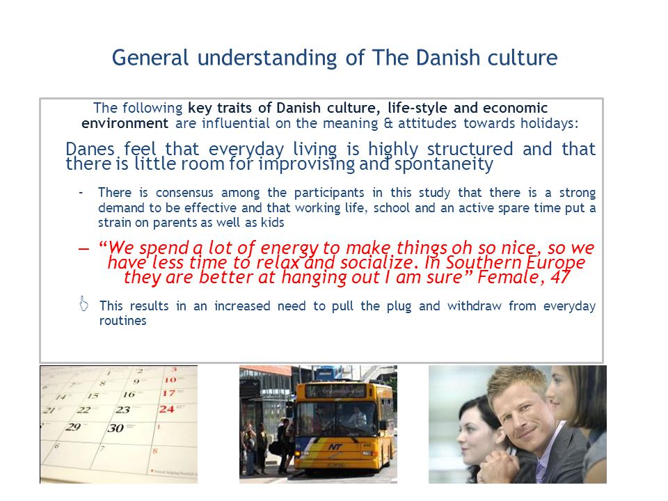 General understanding of The Danish culture The following key traits of Danish culture, life-style and economic environment are influential on the meaning & attitudes towards holidays: Danes feel that everyday living is highly structured and that there is little room for improvising and spontaneity –There is consensus among the participants in this study that there is a strong demand to be effective and that working life, school and an active spare time put a strain on parents as well as kids –We spend a lot of energy to make things oh so nice, so we have less time to relax and socialize.