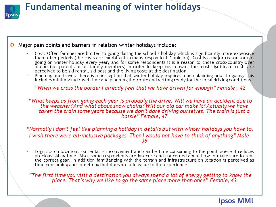 Fundamental meaning of winter holidays Major pain points and barriers in relation winter holidays include: –Cost: Often families are limited to going during the schools holiday which is significantly more expensive than other periods (the costs are exorbitant in many respondents opinion).