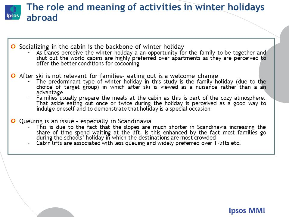 The role and meaning of activities in winter holidays abroad Socializing in the cabin is the backbone of winter holiday –As Danes perceive the winter holiday a an opportunity for the family to be together and shut out the world cabins are highly preferred over apartments as they are perceived to offer the better conditions for cocooning After ski is not relevant for families– eating out is a welcome change –The predominant type of winter holiday in this study is the family holiday (due to the choice of target group) in which after ski is viewed as a nuisance rather than a an advantage –Families usually prepare the meals at the cabin as this is part of the cozy atmosphere.