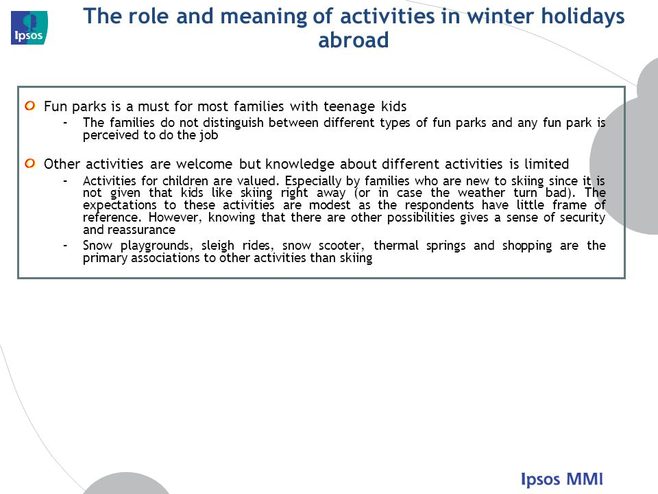 The role and meaning of activities in winter holidays abroad Fun parks is a must for most families with teenage kids –The families do not distinguish between different types of fun parks and any fun park is perceived to do the job Other activities are welcome but knowledge about different activities is limited –Activities for children are valued.