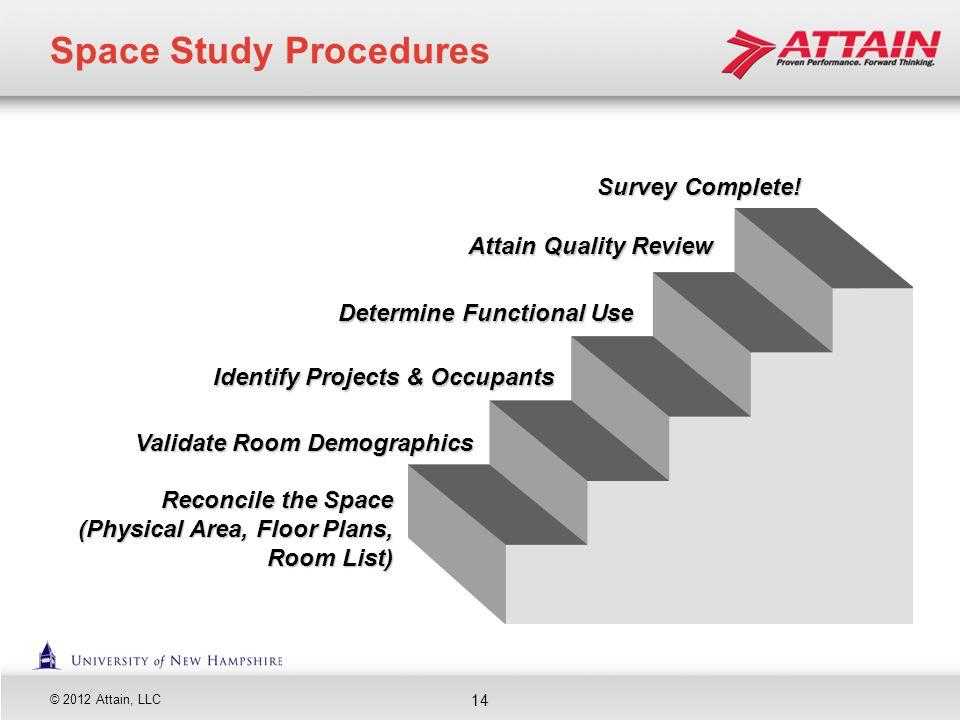 © 2012 Attain, LLC Space Study Procedures Determine Functional Use Determine Functional Use Identify Projects & Occupants Identify Projects & Occupant