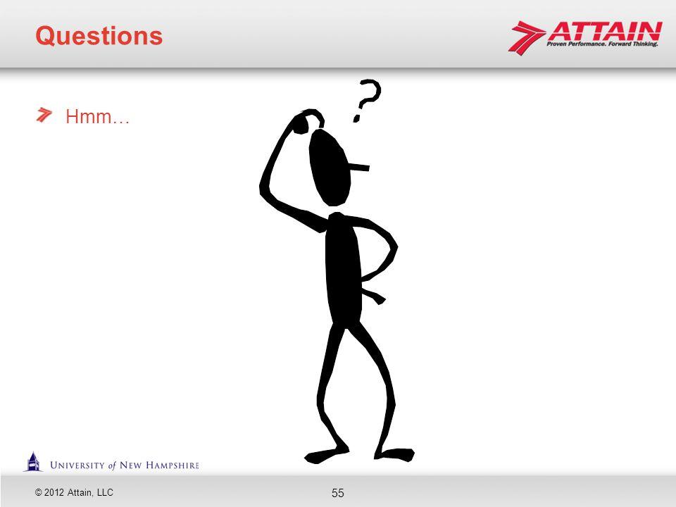 © 2012 Attain, LLC Hmm… Questions 55