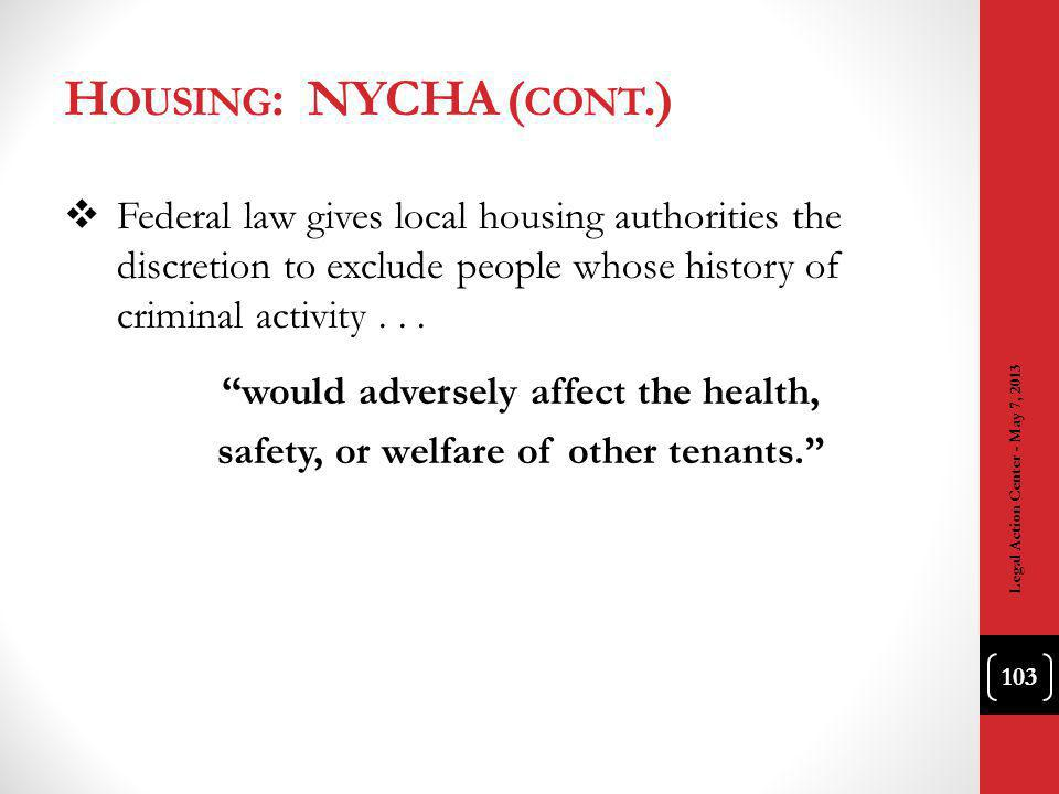 H OUSING : NYCHA ( CONT.) Federal law gives local housing authorities the discretion to exclude people whose history of criminal activity...