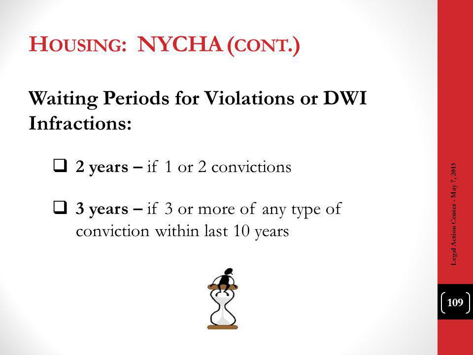 H OUSING : NYCHA ( CONT.) Waiting Periods for Violations or DWI Infractions: 2 years – if 1 or 2 convictions 3 years – if 3 or more of any type of conviction within last 10 years Legal Action Center - May 7, 2013 109
