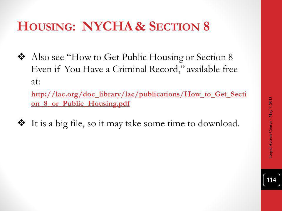 H OUSING : NYCHA & S ECTION 8 Also see How to Get Public Housing or Section 8 Even if You Have a Criminal Record, available free at: http://lac.org/doc_library/lac/publications/How_to_Get_Secti on_8_or_Public_Housing.pdf It is a big file, so it may take some time to download.