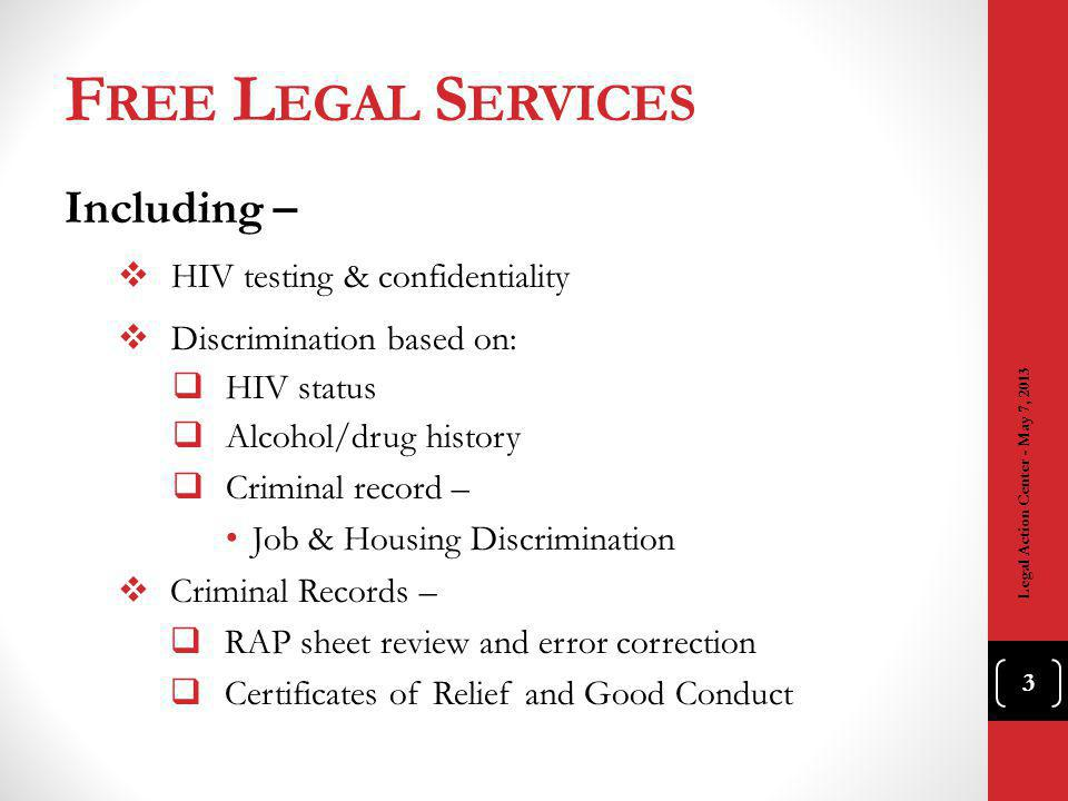 F REE L EGAL S ERVICES Including – HIV testing & confidentiality Discrimination based on: HIV status Alcohol/drug history Criminal record – Job & Housing Discrimination Criminal Records – RAP sheet review and error correction Certificates of Relief and Good Conduct 3 Legal Action Center - May 7, 2013