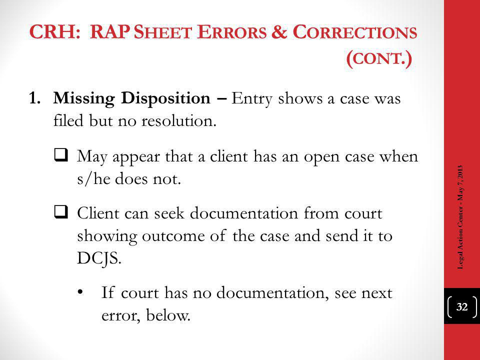 CRH: RAP S HEET E RRORS & C ORRECTIONS ( CONT.) 1.Missing Disposition – Entry shows a case was filed but no resolution.
