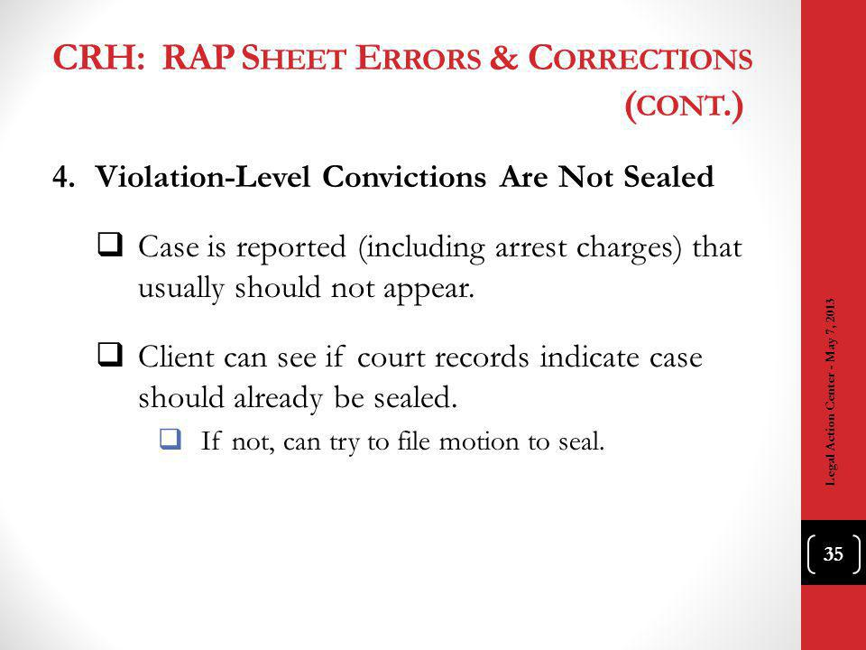 CRH: RAP S HEET E RRORS & C ORRECTIONS ( CONT.) 4.Violation-Level Convictions Are Not Sealed Case is reported (including arrest charges) that usually should not appear.