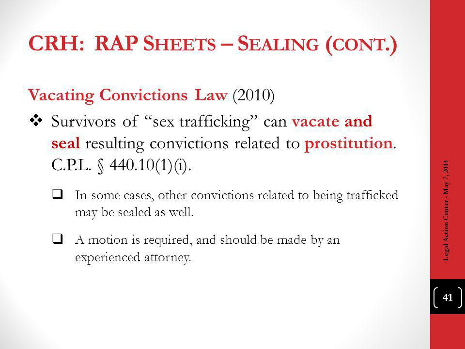 CRH: RAP S HEETS – S EALING ( CONT.) Vacating Convictions Law (2010) Survivors of sex trafficking can vacate and seal resulting convictions related to prostitution.