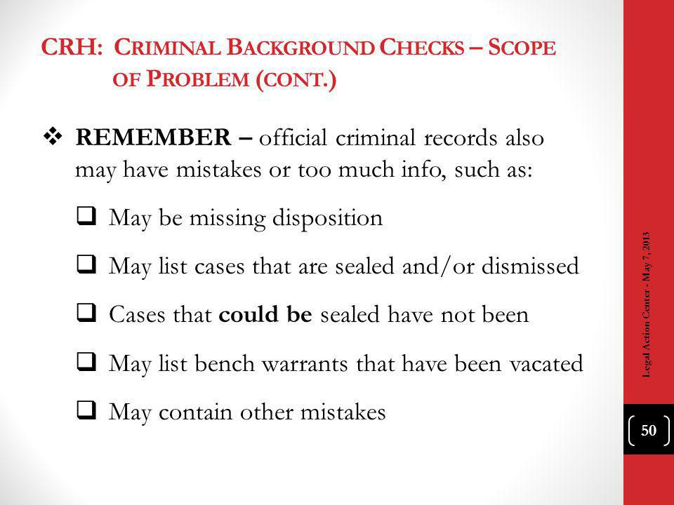 CRH: C RIMINAL B ACKGROUND C HECKS – S COPE OF P ROBLEM ( CONT.) REMEMBER – official criminal records also may have mistakes or too much info, such as: May be missing disposition May list cases that are sealed and/or dismissed Cases that could be sealed have not been May list bench warrants that have been vacated May contain other mistakes Legal Action Center - May 7, 2013 50