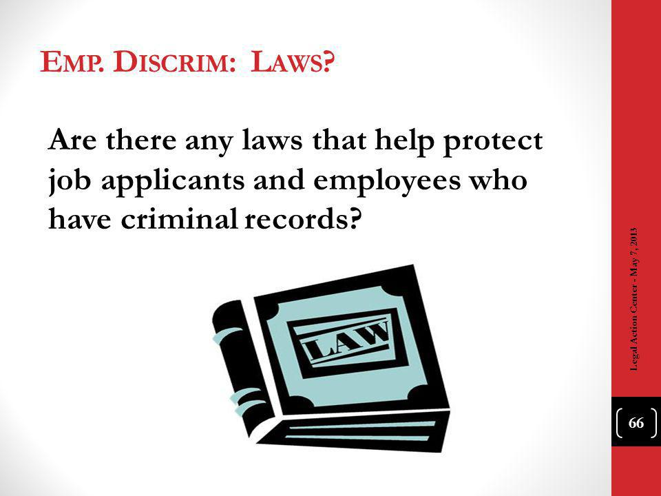 E MP. D ISCRIM : L AWS ? Are there any laws that help protect job applicants and employees who have criminal records? Legal Action Center - May 7, 201