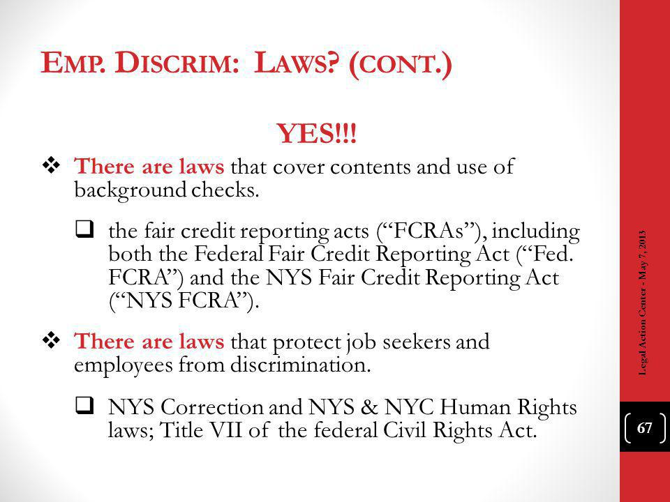 E MP. D ISCRIM : L AWS ? ( CONT.) Legal Action Center - May 7, 2013 67 YES!!! There are laws that cover contents and use of background checks. the fai