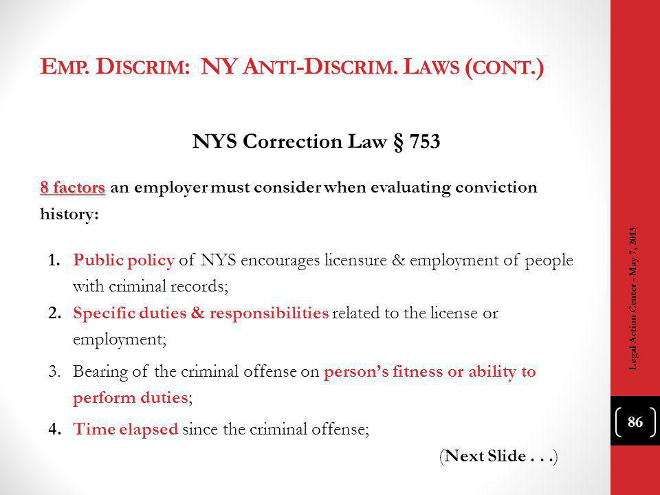 NYS Correction Law § 753 8 factors 8 factors an employer must consider when evaluating conviction history: 1.Public policy of NYS encourages licensure & employment of people with criminal records; 2.Specific duties & responsibilities related to the license or employment; 3.Bearing of the criminal offense on persons fitness or ability to perform duties; 4.Time elapsed since the criminal offense; (Next Slide...) Legal Action Center - May 7, 2013 86 E MP.