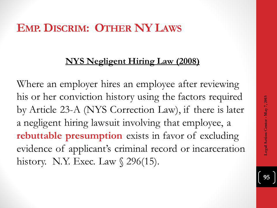 NYS Negligent Hiring Law (2008) Where an employer hires an employee after reviewing his or her conviction history using the factors required by Article 23-A (NYS Correction Law), if there is later a negligent hiring lawsuit involving that employee, a rebuttable presumption exists in favor of excluding evidence of applicants criminal record or incarceration history.
