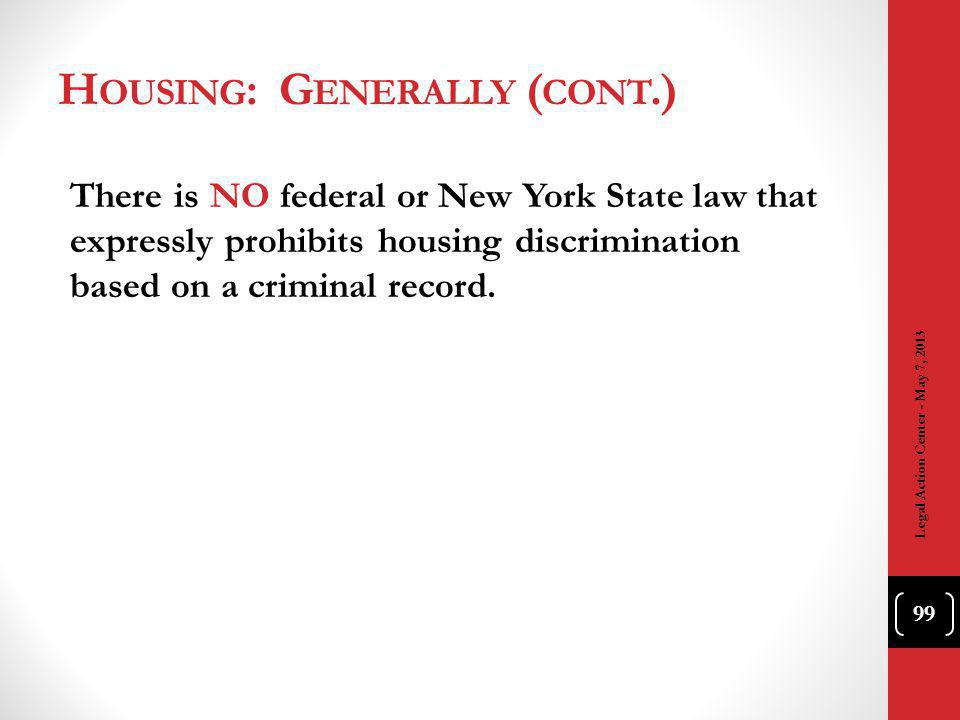 H OUSING : G ENERALLY ( CONT.) There is NO federal or New York State law that expressly prohibits housing discrimination based on a criminal record.