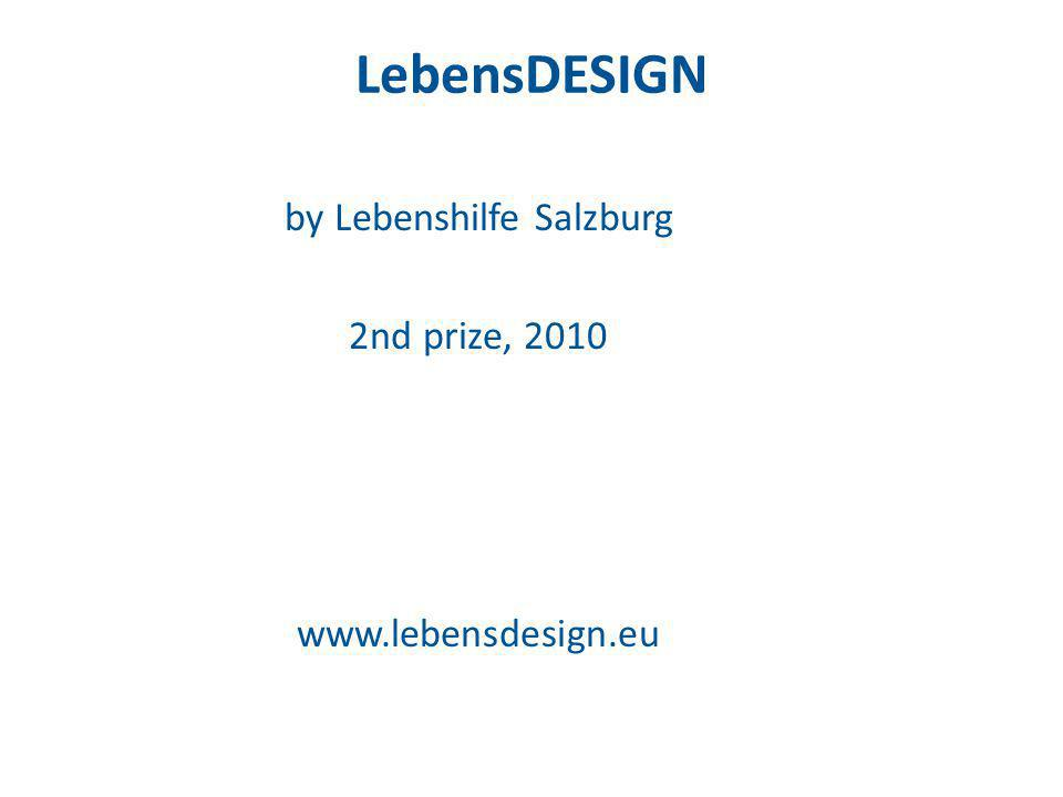 LebensDESIGN by Lebenshilfe Salzburg 2nd prize, 2010 www.lebensdesign.eu