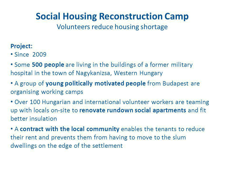 Social Housing Reconstruction Camp Volunteers reduce housing shortage Project: Since 2009 Some 500 people are living in the buildings of a former military hospital in the town of Nagykanizsa, Western Hungary A group of young politically motivated people from Budapest are organising working camps Over 100 Hungarian and international volunteer workers are teaming up with locals on-site to renovate rundown social apartments and fit better insulation A contract with the local community enables the tenants to reduce their rent and prevents them from having to move to the slum dwellings on the edge of the settlement