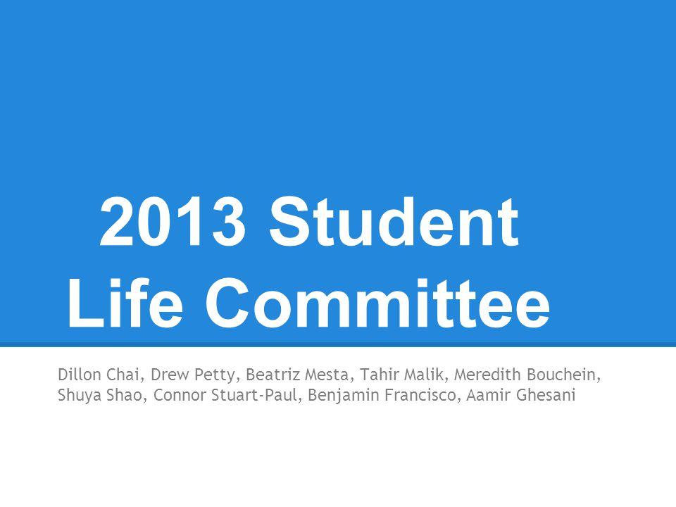 2013 Student Life Committee Dillon Chai, Drew Petty, Beatriz Mesta, Tahir Malik, Meredith Bouchein, Shuya Shao, Connor Stuart-Paul, Benjamin Francisco, Aamir Ghesani