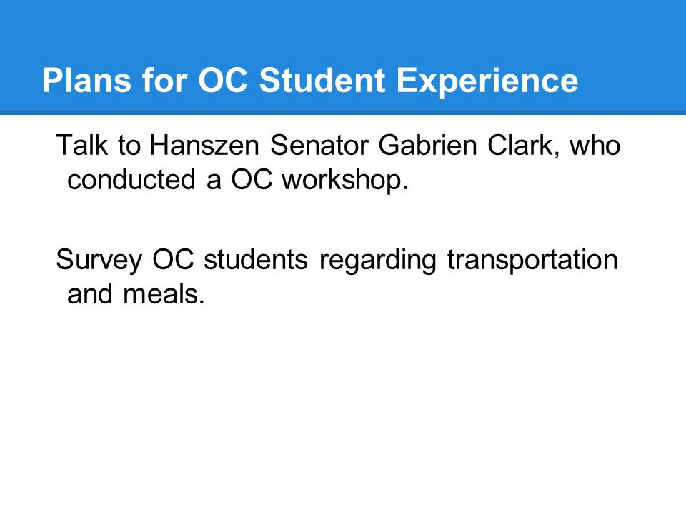 Plans for OC Student Experience Talk to Hanszen Senator Gabrien Clark, who conducted a OC workshop.
