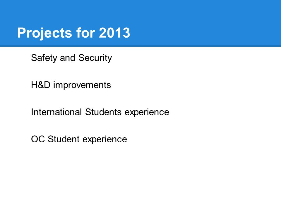 Projects for 2013 Safety and Security H&D improvements International Students experience OC Student experience