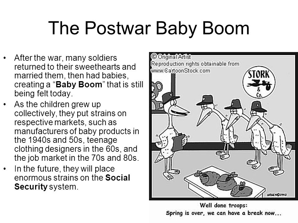 The Postwar Baby Boom After the war, many soldiers returned to their sweethearts and married them, then had babies, creating a Baby Boom that is still