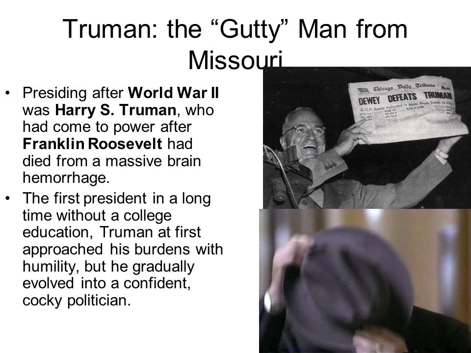 Truman: the Gutty Man from Missouri Presiding after World War II was Harry S. Truman, who had come to power after Franklin Roosevelt had died from a m