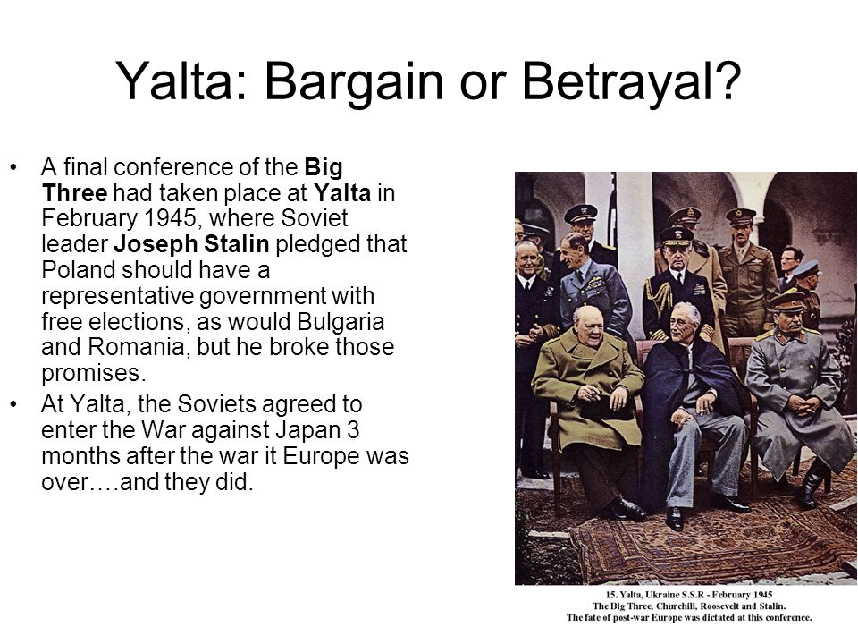Yalta: Bargain or Betrayal? A final conference of the Big Three had taken place at Yalta in February 1945, where Soviet leader Joseph Stalin pledged t