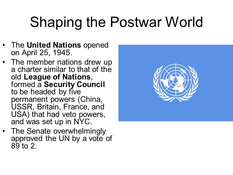 Shaping the Postwar World The United Nations opened on April 25, 1945. The member nations drew up a charter similar to that of the old League of Natio