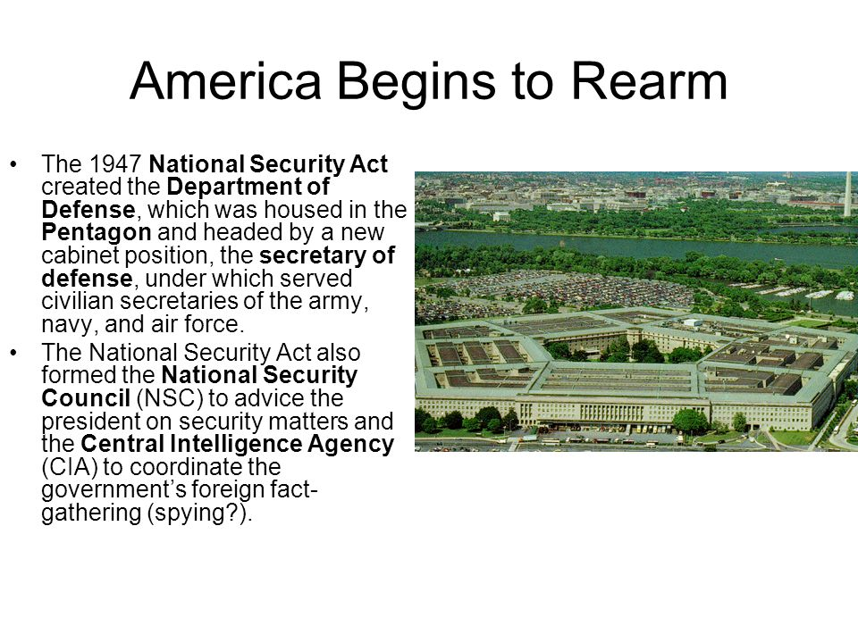 America Begins to Rearm The 1947 National Security Act created the Department of Defense, which was housed in the Pentagon and headed by a new cabinet