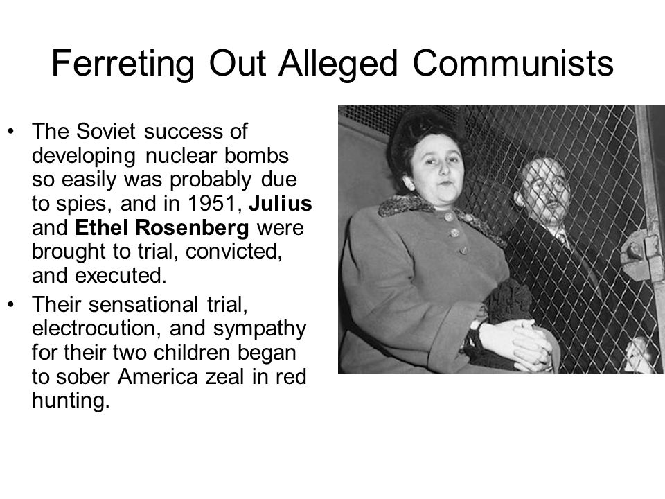 Ferreting Out Alleged Communists The Soviet success of developing nuclear bombs so easily was probably due to spies, and in 1951, Julius and Ethel Ros