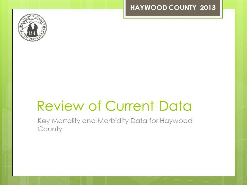 Review of Current Data Key Mortality and Morbidity Data for Haywood County HAYWOOD COUNTY 2013