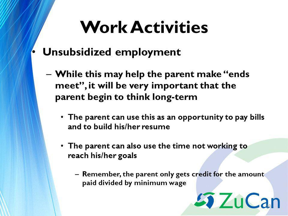 Work Activities Unsubsidized employment – While this may help the parent make ends meet, it will be very important that the parent begin to think long-term The parent can use this as an opportunity to pay bills and to build his/her resume The parent can also use the time not working to reach his/her goals – Remember, the parent only gets credit for the amount paid divided by minimum wage 10