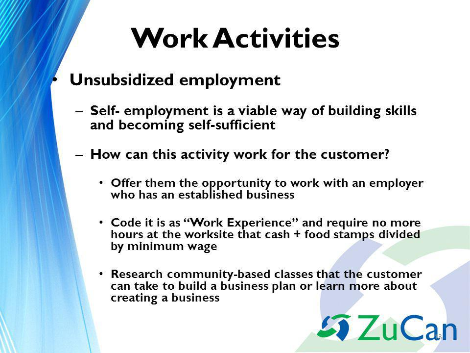 Work Activities Unsubsidized employment – Self- employment is a viable way of building skills and becoming self-sufficient – How can this activity work for the customer.