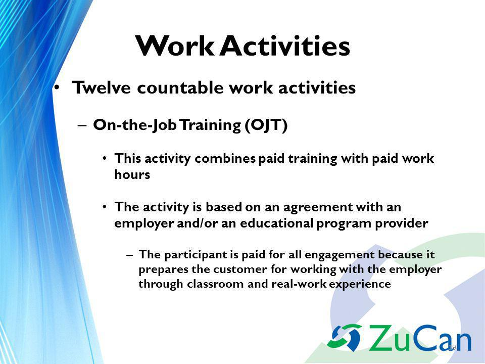 Work Activities Twelve countable work activities – On-the-Job Training (OJT) This activity combines paid training with paid work hours The activity is based on an agreement with an employer and/or an educational program provider – The participant is paid for all engagement because it prepares the customer for working with the employer through classroom and real-work experience 19