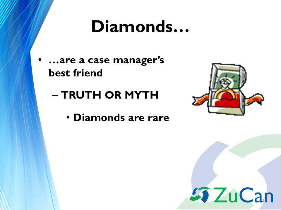 Diamonds… …are a case managers best friend – TRUTH OR MYTH Diamonds are rare 3