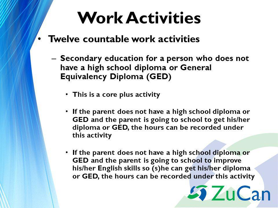 Work Activities Twelve countable work activities – Secondary education for a person who does not have a high school diploma or General Equivalency Diploma (GED) This is a core plus activity If the parent does not have a high school diploma or GED and the parent is going to school to get his/her diploma or GED, the hours can be recorded under this activity If the parent does not have a high school diploma or GED and the parent is going to school to improve his/her English skills so (s)he can get his/her diploma or GED, the hours can be recorded under this activity 37