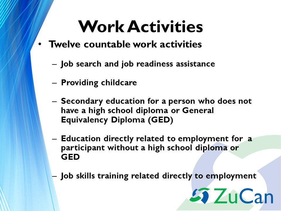 Work Activities Twelve countable work activities – Job search and job readiness assistance – Providing childcare – Secondary education for a person who does not have a high school diploma or General Equivalency Diploma (GED) – Education directly related to employment for a participant without a high school diploma or GED – Job skills training related directly to employment 6