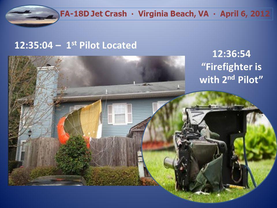 FA-18D Jet Crash Virginia Beach, VA April 6, 2012 12:35:04 – 1 st Pilot Located 12:36:54 Firefighter is with 2 nd Pilot