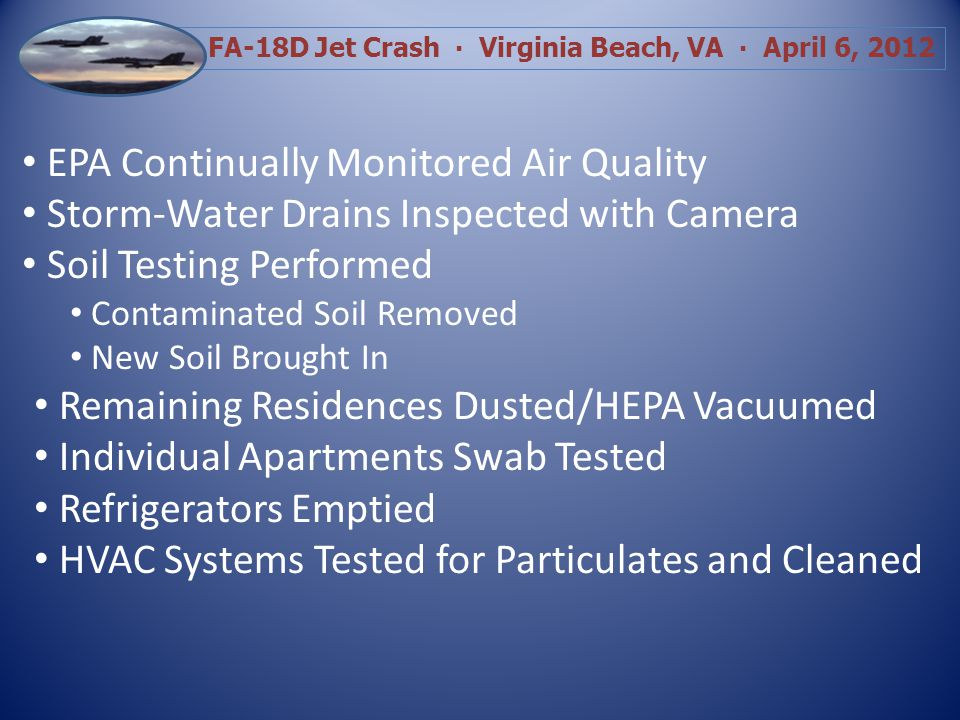 FA-18D Jet Crash Virginia Beach, VA April 6, 2012 EPA Continually Monitored Air Quality Storm-Water Drains Inspected with Camera Soil Testing Performed Contaminated Soil Removed New Soil Brought In Remaining Residences Dusted/HEPA Vacuumed Individual Apartments Swab Tested Refrigerators Emptied HVAC Systems Tested for Particulates and Cleaned