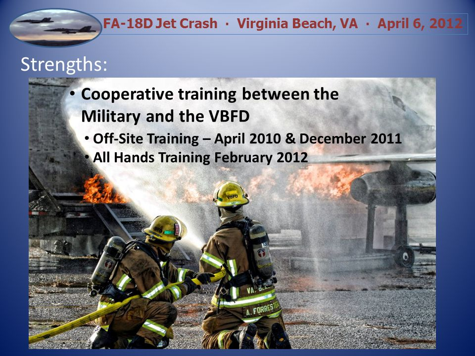 FA-18D Jet Crash Virginia Beach, VA April 6, 2012 Strengths: Cooperative training between the Military and the VBFD Off-Site Training – April 2010 & December 2011 All Hands Training February 2012