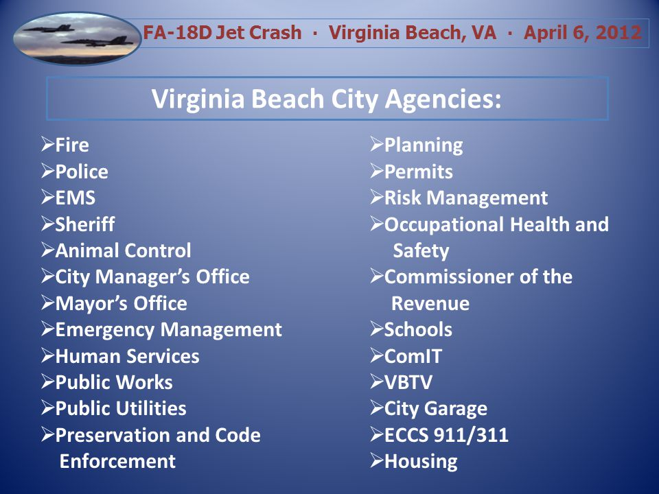 FA-18D Jet Crash Virginia Beach, VA April 6, 2012 Fire Police EMS Sheriff Animal Control City Managers Office Mayors Office Emergency Management Human Services Public Works Public Utilities Preservation and Code Enforcement Planning Permits Risk Management Occupational Health and Safety Commissioner of the Revenue Schools ComIT VBTV City Garage ECCS 911/311 Housing Virginia Beach City Agencies: