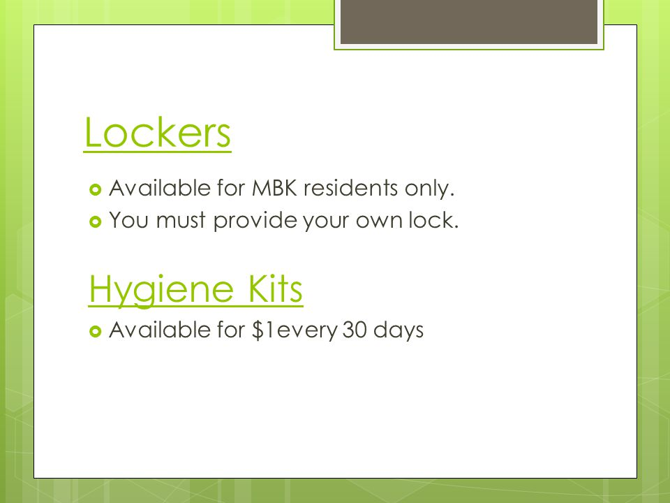 Lockers Available for MBK residents only. You must provide your own lock. Hygiene Kits Available for $1every 30 days