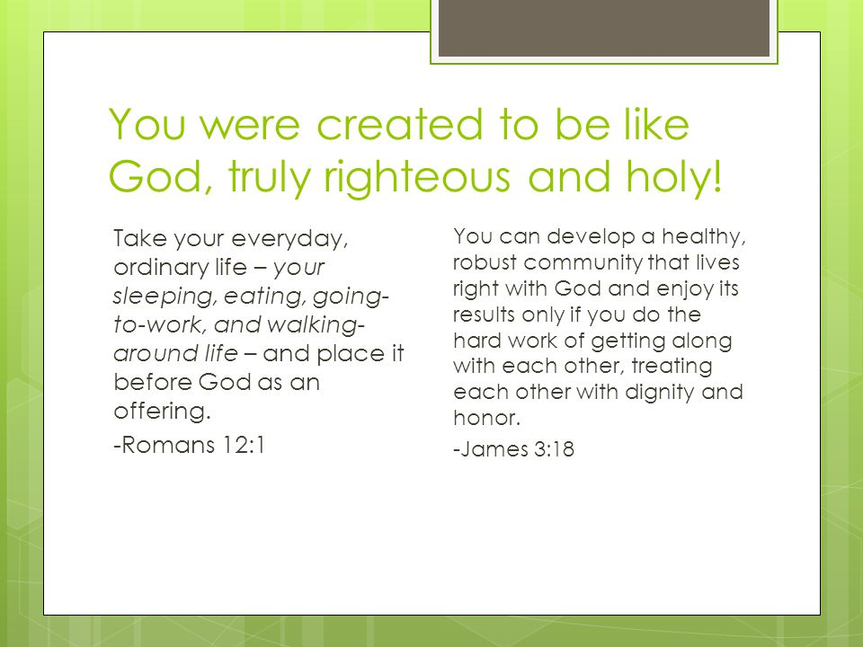 You were created to be like God, truly righteous and holy! Take your everyday, ordinary life – your sleeping, eating, going- to-work, and walking- aro