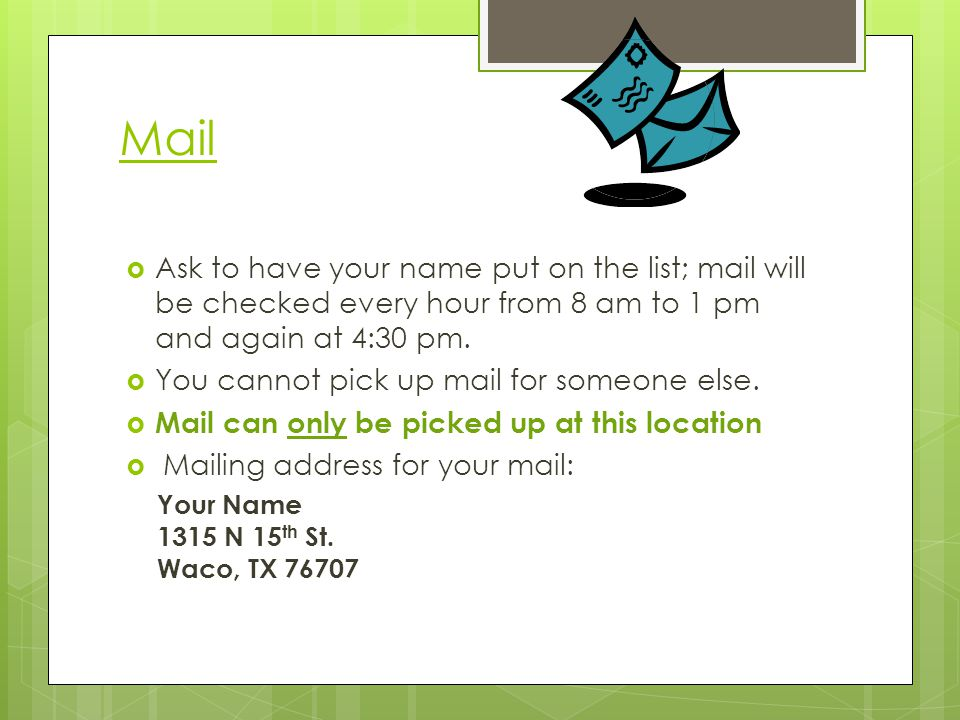 Mail Ask to have your name put on the list; mail will be checked every hour from 8 am to 1 pm and again at 4:30 pm. You cannot pick up mail for someon